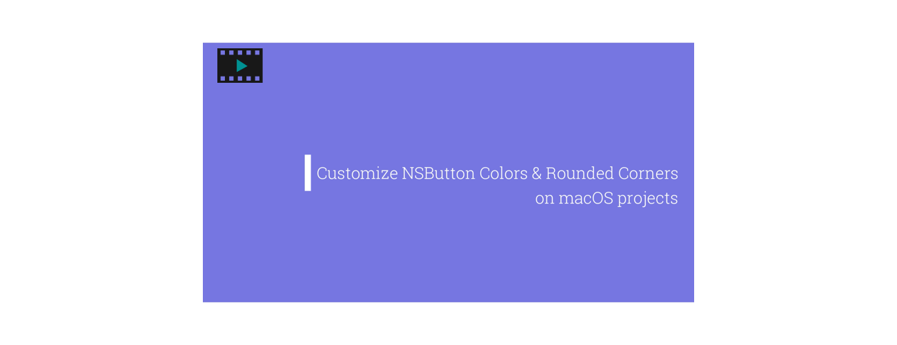 Video Tutorial: Customize NSButton Colors And Rounded Corners On macOS Projects