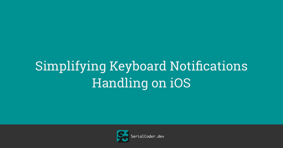 Simplifying Keyboard Notifications Handling on iOS