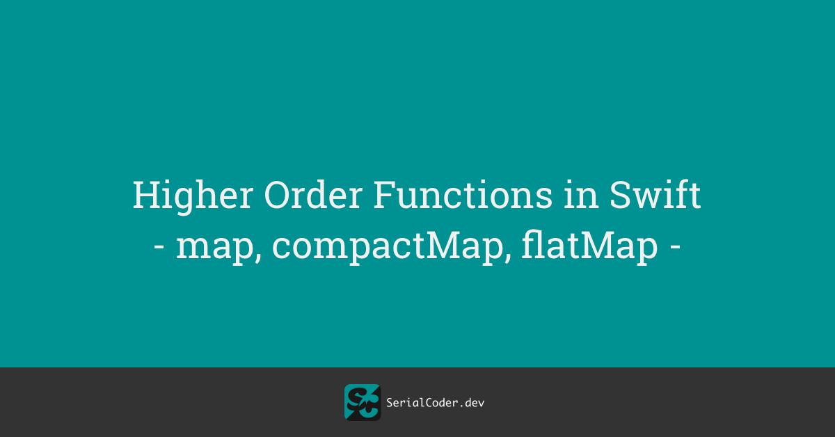 Higher Order Functions in Swift – map, compactMap, flatMap