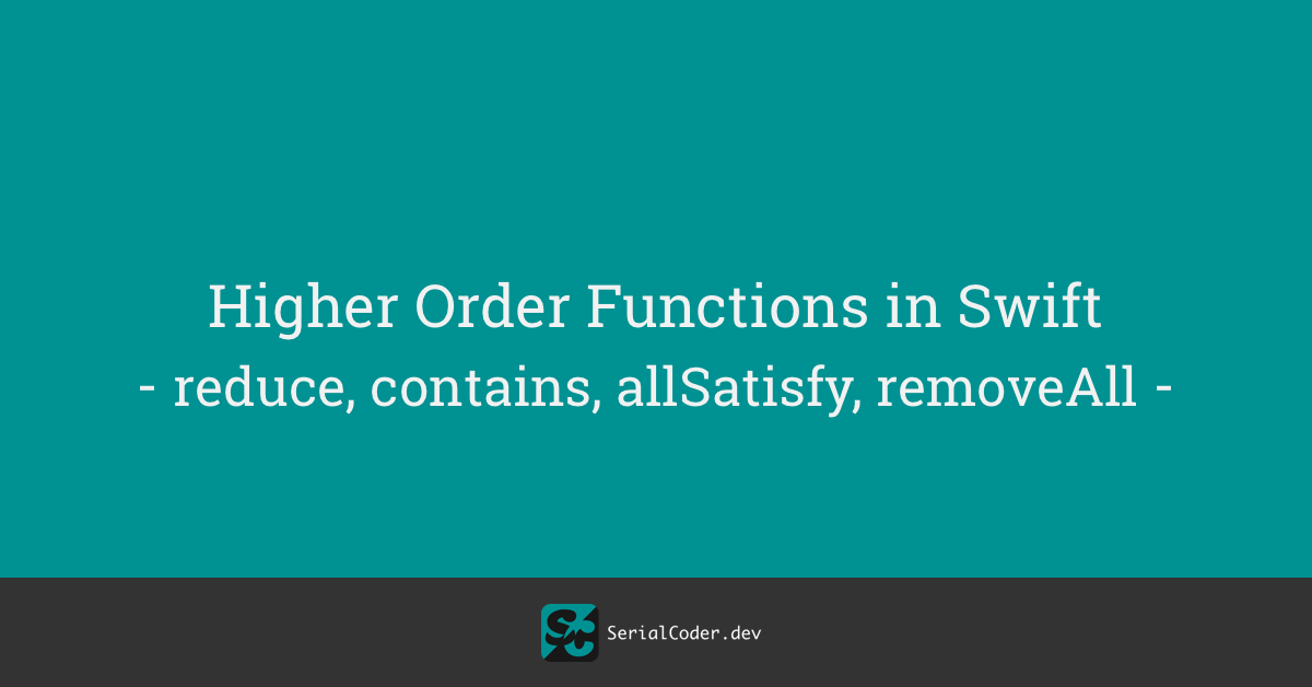 Higher Order Functions in Swift – reduce, contains, allSatisfy, removeAll